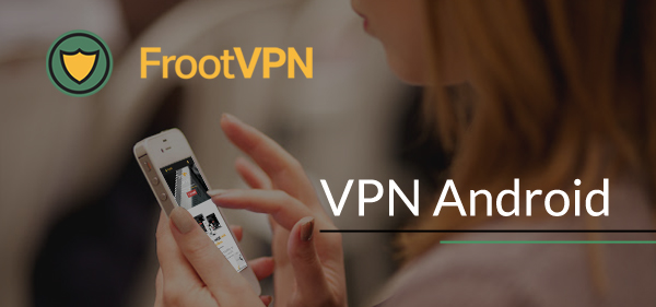 Equip your Android device with the best VPN Android FrootVPN