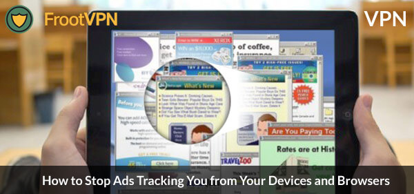 VPN: How to Stop Ads Tracking You from Your Devices and Browsers