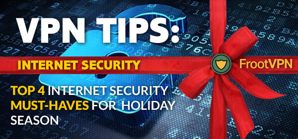 VPN Tips: Top 4 Internet Security Must-Haves for Holiday Season